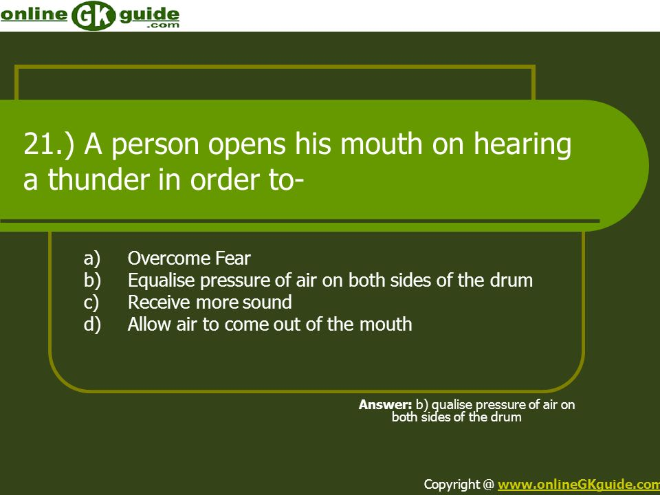 21.) A person opens his mouth on hearing a thunder in order to- a)Overcome Fear b)Equalise pressure of air on both sides of the drum c)Receive more so