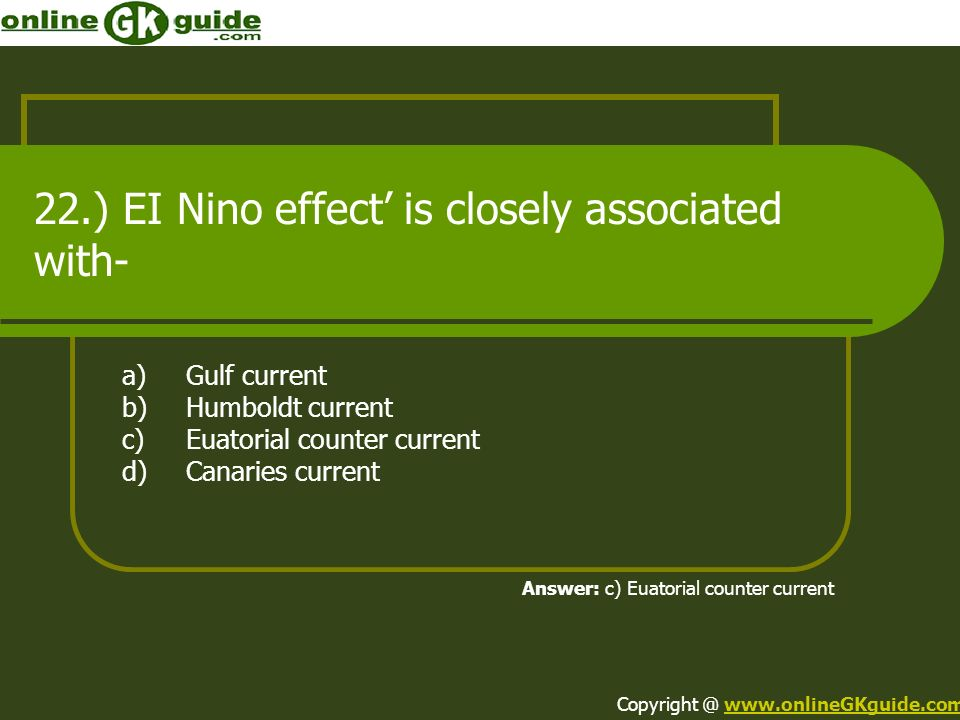 22.) EI Nino effect is closely associated with- a)Gulf current b)Humboldt current c)Euatorial counter current d)Canaries current Answer: c) Euatorial