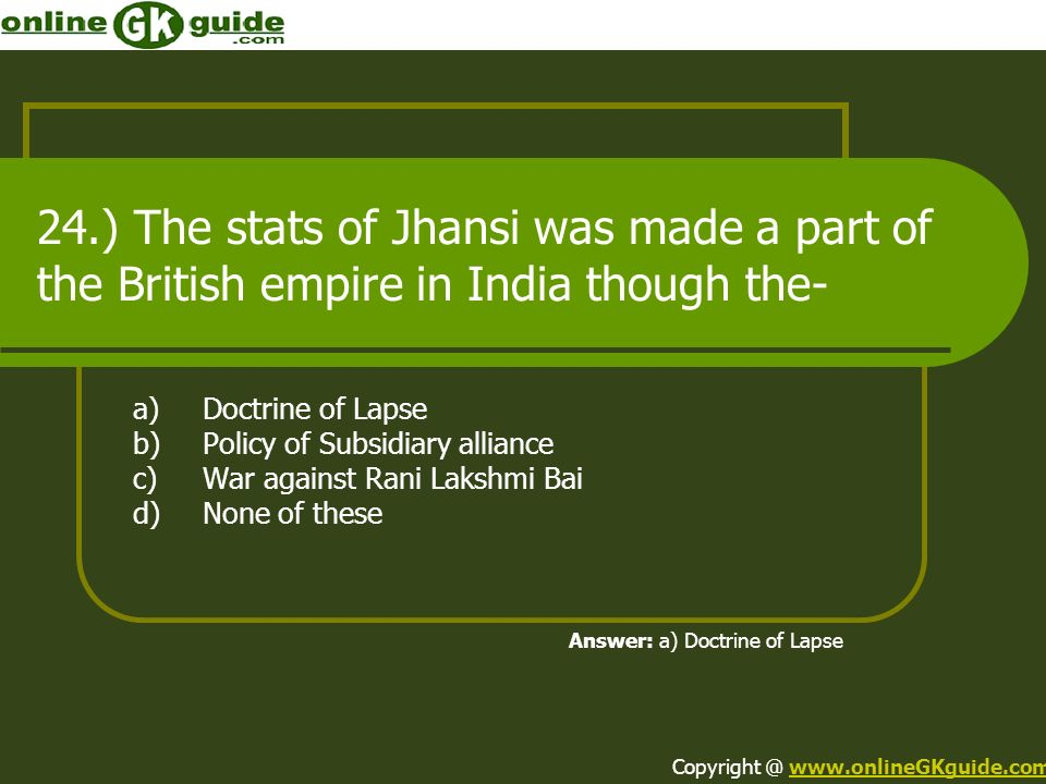 24.) The stats of Jhansi was made a part of the British empire in India though the- a)Doctrine of Lapse b)Policy of Subsidiary alliance c)War against
