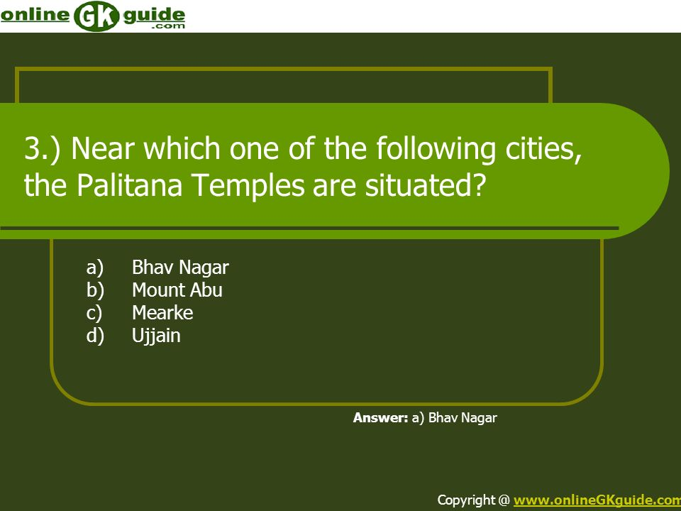 3.) Near which one of the following cities, the Palitana Temples are situated? a)Bhav Nagar b)Mount Abu c)Mearke d)Ujjain Answer: a) Bhav Nagar Copyri