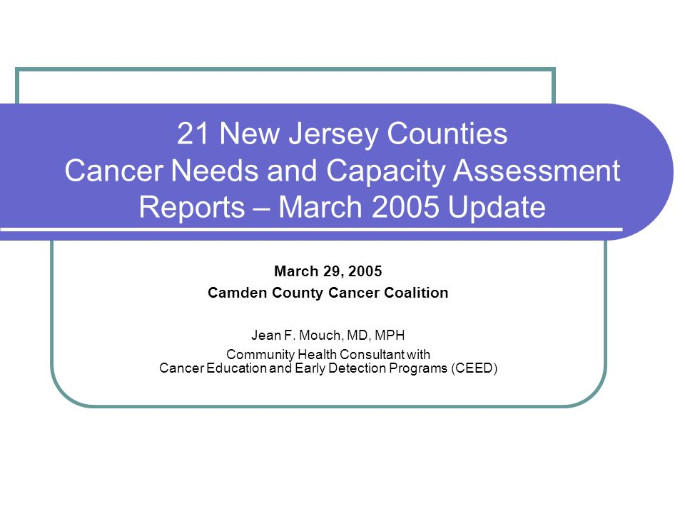 21 New Jersey Counties Cancer Needs and Capacity Assessment Reports – March 2005 Update March 29, 2005 Camden County Cancer Coalition Jean F.