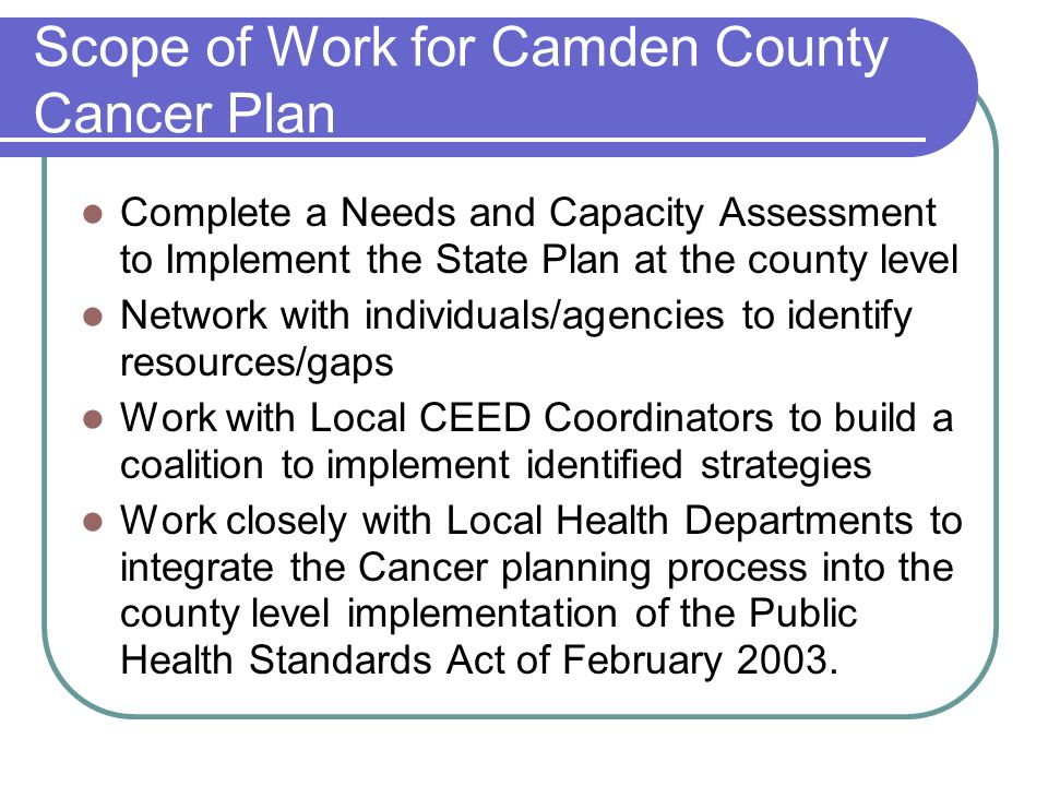 Scope of Work for Camden County Cancer Plan Complete a Needs and Capacity Assessment to Implement the State Plan at the county level Network with individuals/agencies to identify resources/gaps Work with Local CEED Coordinators to build a coalition to implement identified strategies Work closely with Local Health Departments to integrate the Cancer planning process into the county level implementation of the Public Health Standards Act of February 2003.