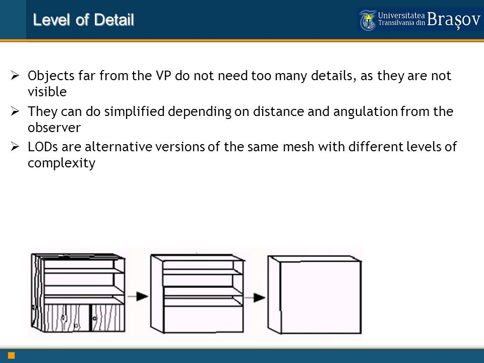 Virtual Reality: History Level of Detail Objects far from the VP do not need too many details, as they are not visible They can do simplified dependin