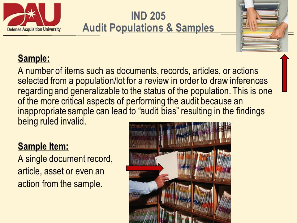 IND 205 Audit Populations & Samples Sample: A number of items such as documents, records, articles, or actions selected from a population/lot for a review in order to draw inferences regarding and generalizable to the status of the population.