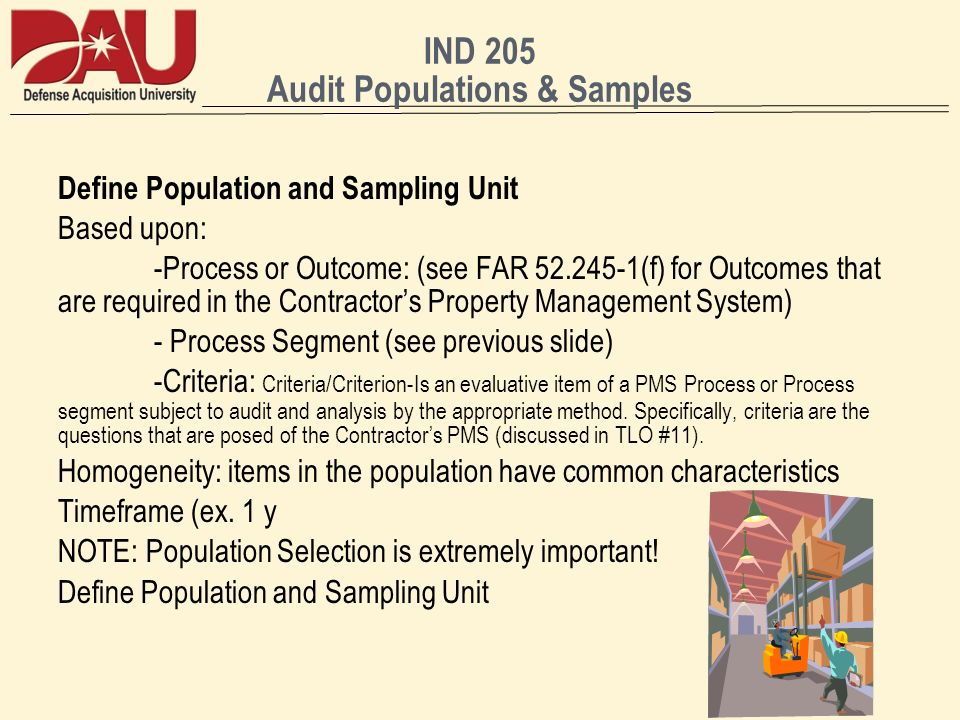 IND 205 Audit Populations & Samples Define Population and Sampling Unit Based upon: -Process or Outcome: (see FAR 52.245-1(f) for Outcomes that are required in the Contractors Property Management System) - Process Segment (see previous slide) -Criteria: Criteria/Criterion-Is an evaluative item of a PMS Process or Process segment subject to audit and analysis by the appropriate method.