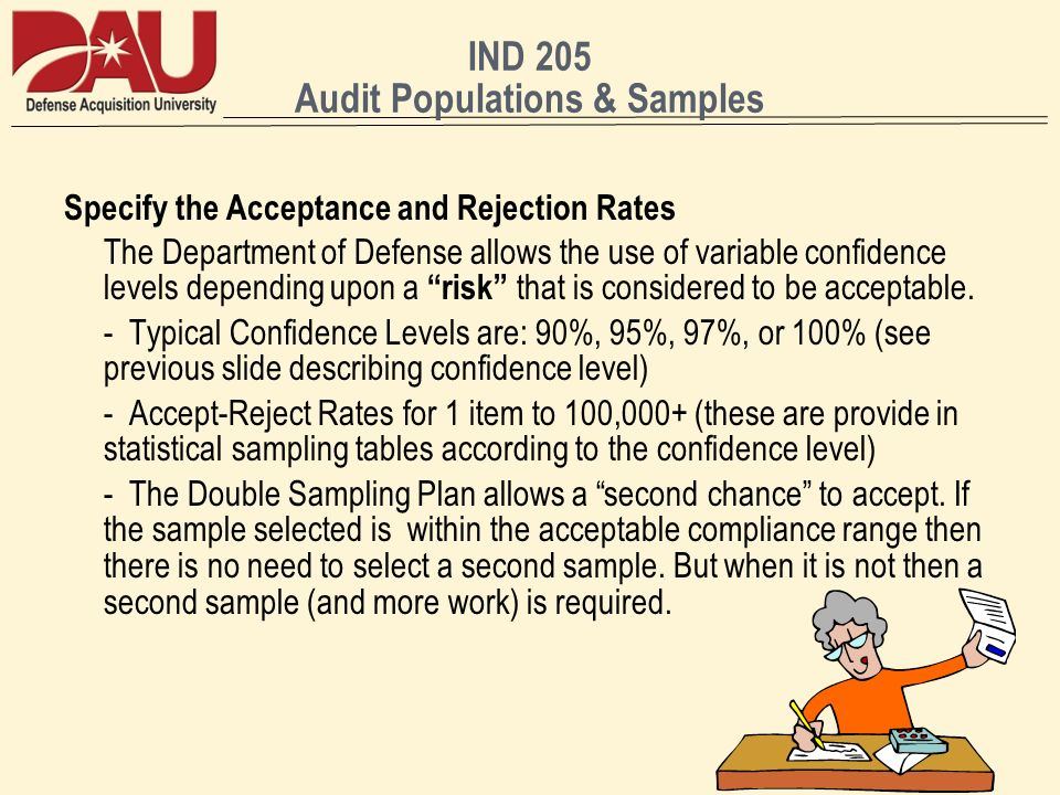 IND 205 Audit Populations & Samples Specify the Acceptance and Rejection Rates The Department of Defense allows the use of variable confidence levels depending upon a risk that is considered to be acceptable.