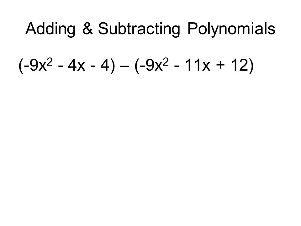 Adding & Subtracting Polynomials (-9x 2 - 4x - 4) – (-9x 2 - 11x + 12)