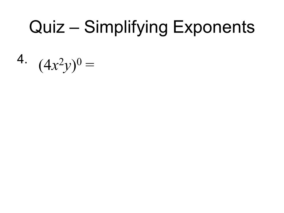 Quiz – Simplifying Exponents 4. (4x 2 y) 0 =