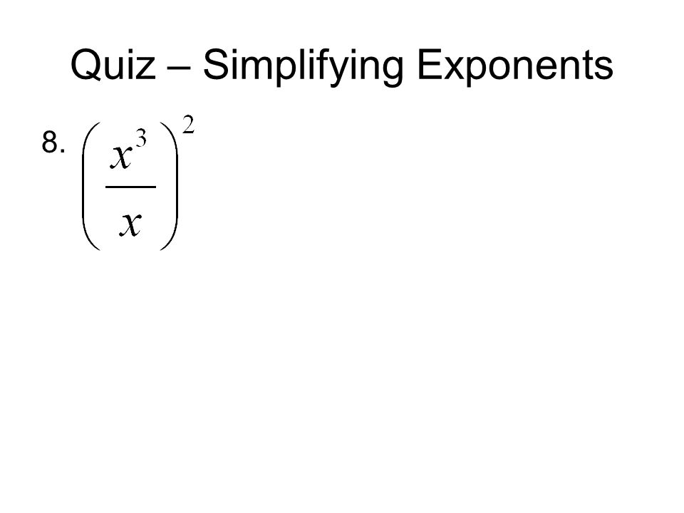 Quiz – Simplifying Exponents 8.
