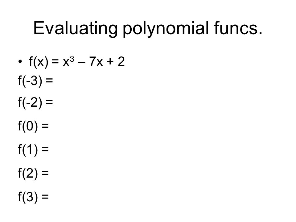 Evaluating polynomial funcs. f(x) = x 3 – 7x + 2 f(-3) = f(-2) = f(0) = f(1) = f(2) = f(3) =