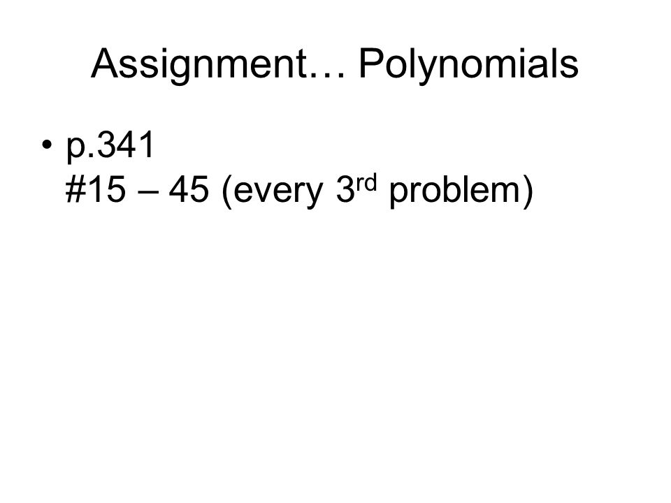 Assignment… Polynomials p.341 #15 – 45 (every 3 rd problem)