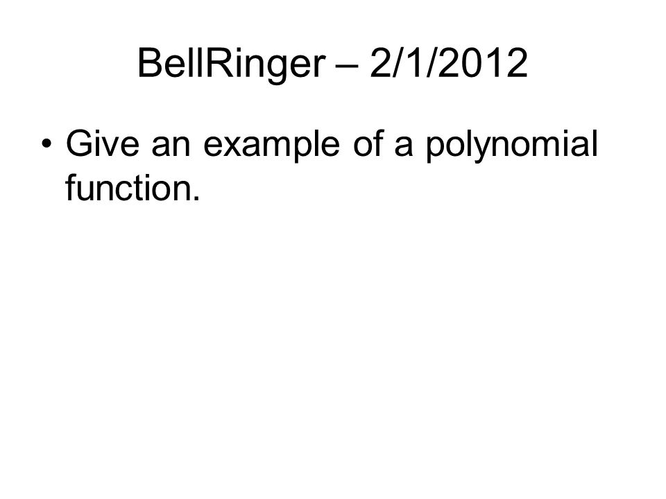 BellRinger – 2/1/2012 Give an example of a polynomial function.
