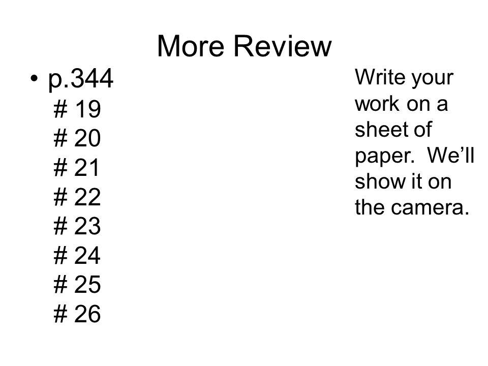 More Review p.344 # 19 # 20 # 21 # 22 # 23 # 24 # 25 # 26 Write your work on a sheet of paper.
