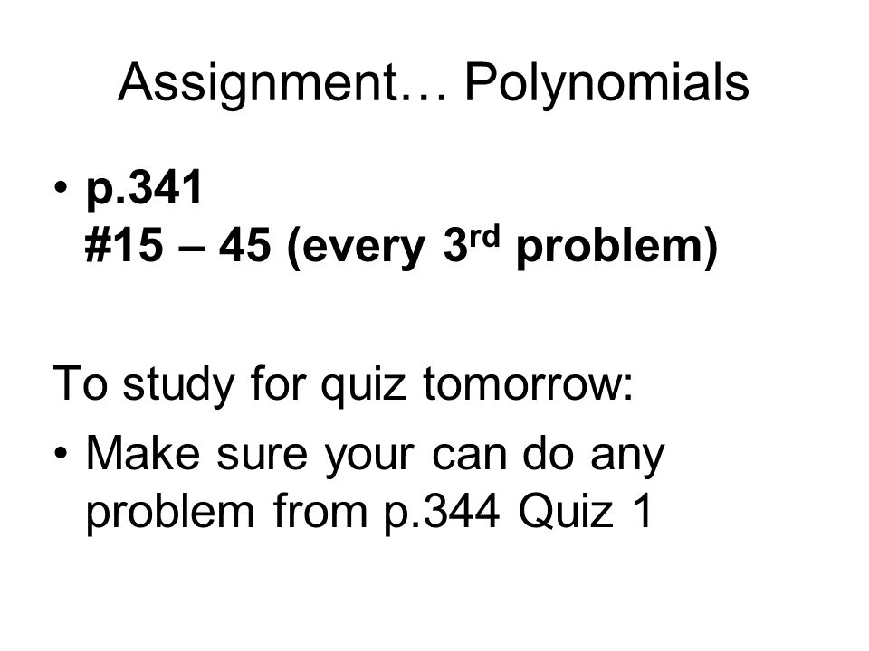 Assignment… Polynomials p.341 #15 – 45 (every 3 rd problem) To study for quiz tomorrow: Make sure your can do any problem from p.344 Quiz 1