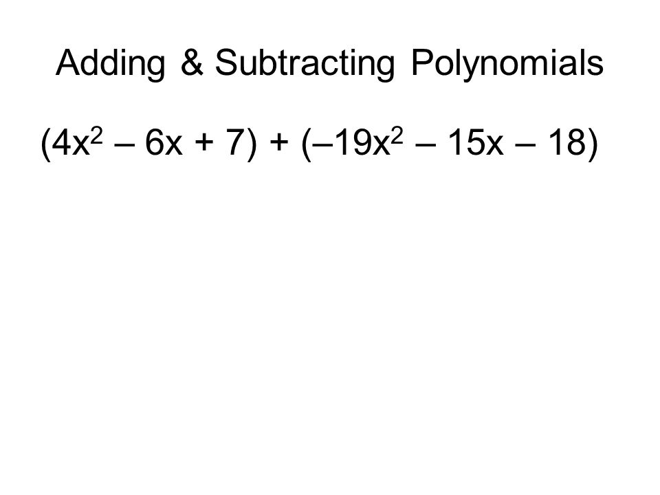 Adding & Subtracting Polynomials (4x 2 – 6x + 7) + (–19x 2 – 15x – 18)