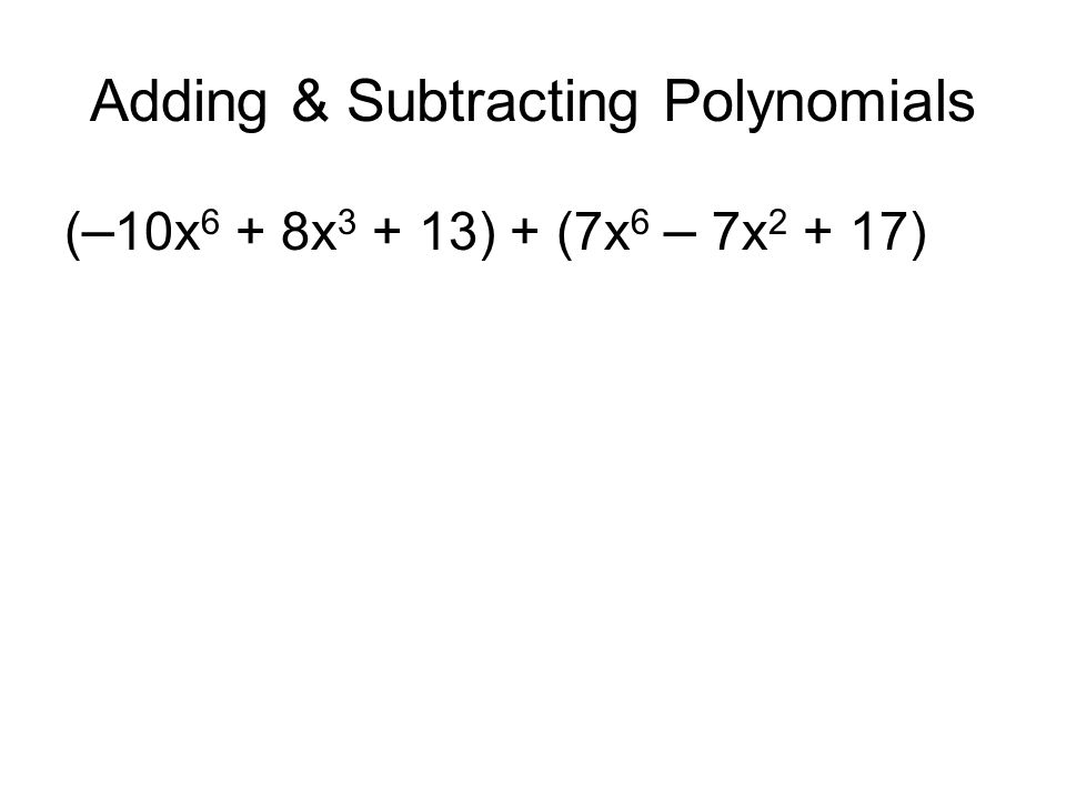 Adding & Subtracting Polynomials ( – 10x 6 + 8x 3 + 13) + (7x 6 – 7x 2 + 17)