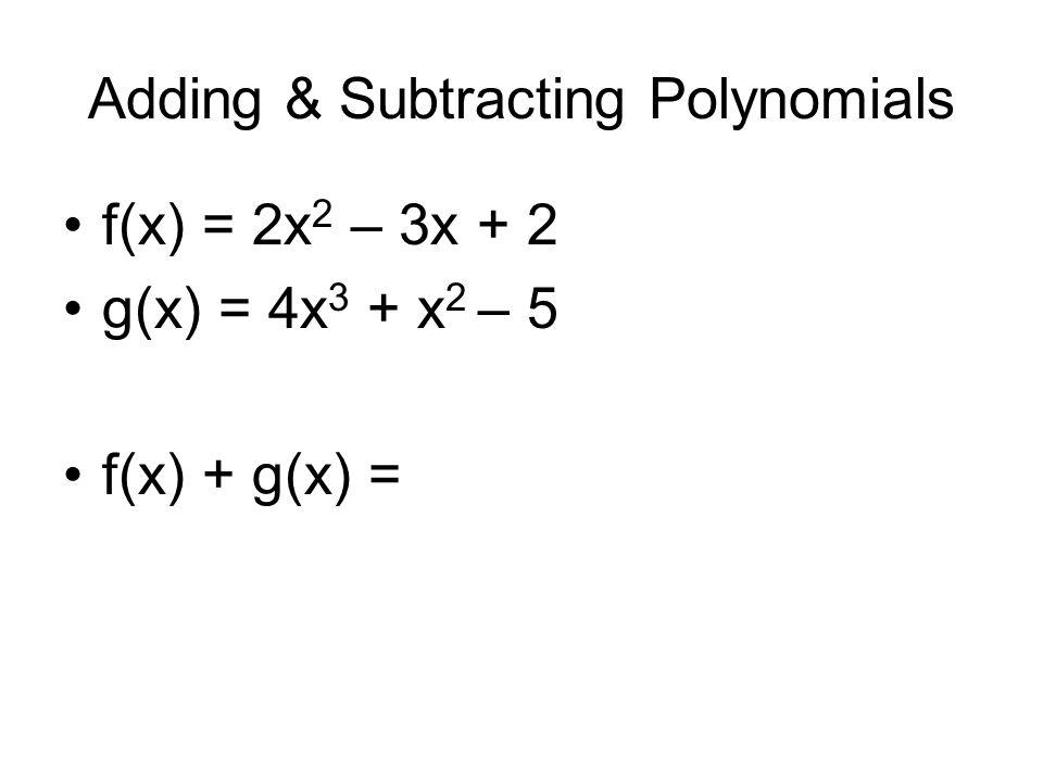 Adding & Subtracting Polynomials f(x) = 2x 2 – 3x + 2 g(x) = 4x 3 + x 2 – 5 f(x) + g(x) =