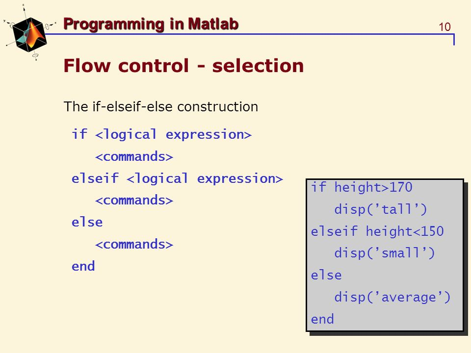 10 Programming in Matlab Flow control - selection The if-elseif-else construction if elseif else end if height>170 disp(tall) elseif height<150 disp(s