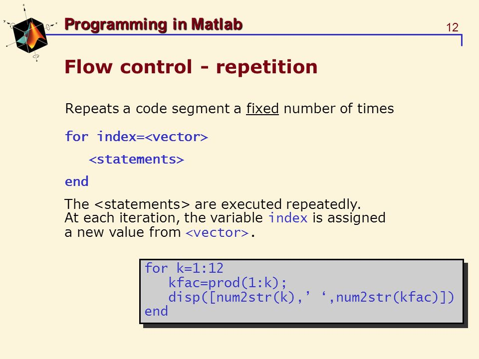 12 Programming in Matlab Flow control - repetition Repeats a code segment a fixed number of times for index= end The are executed repeatedly. At each