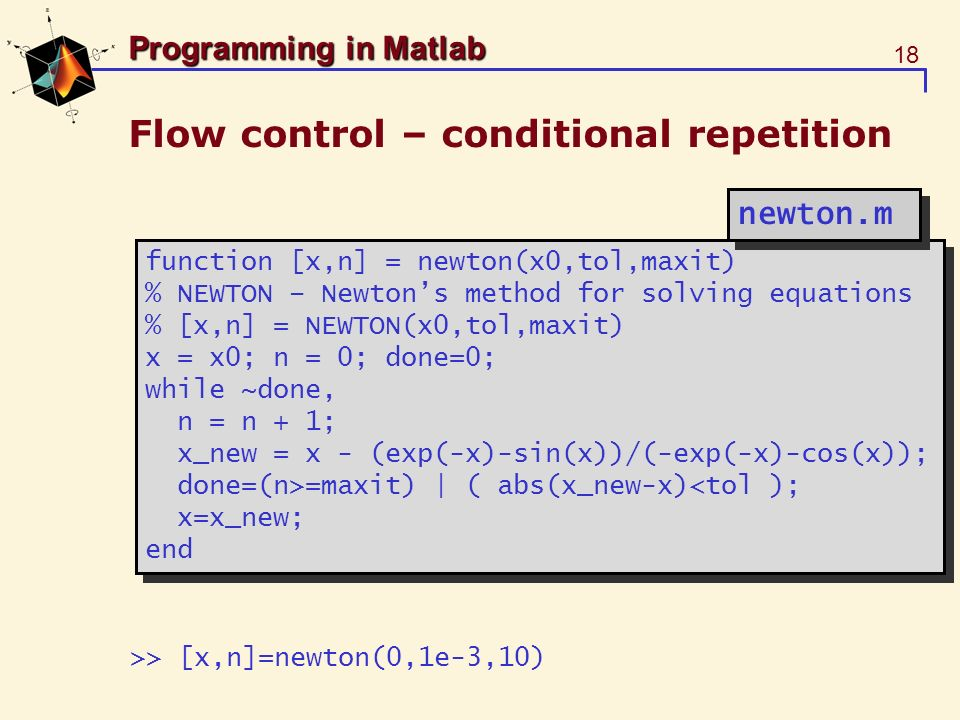 18 Programming in Matlab Flow control – conditional repetition function [x,n] = newton(x0,tol,maxit) % NEWTON – Newtons method for solving equations %