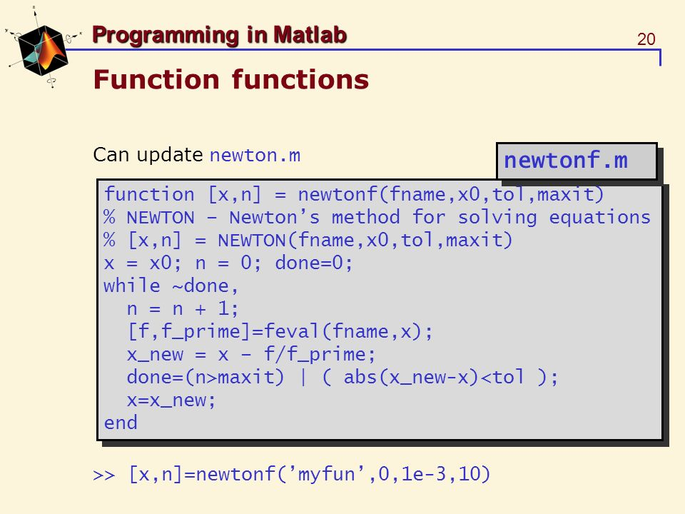 20 Programming in Matlab Function functions Can update newton.m >> [x,n]=newtonf(myfun,0,1e-3,10) function [x,n] = newtonf(fname,x0,tol,maxit) % NEWTO