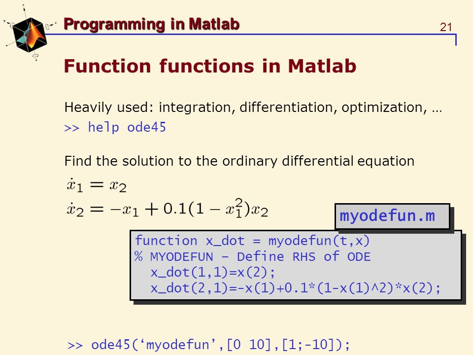 21 Programming in Matlab Function functions in Matlab Heavily used: integration, differentiation, optimization, … >> help ode45 Find the solution to t