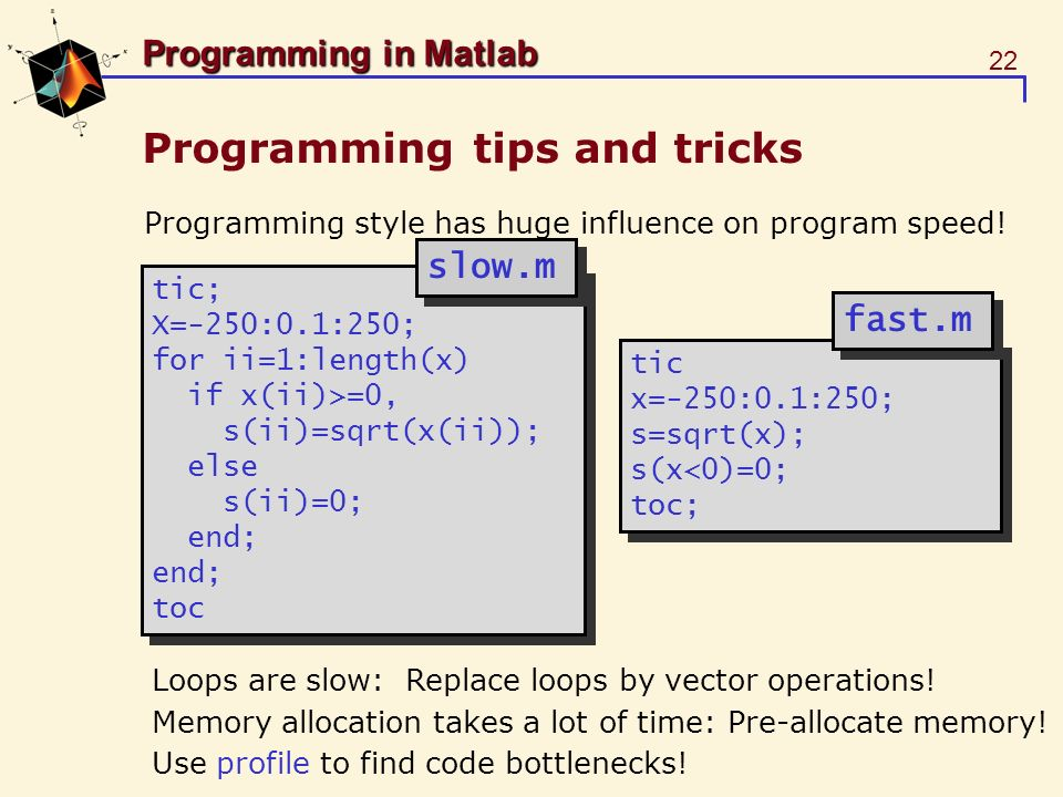 22 Programming in Matlab Programming tips and tricks Programming style has huge influence on program speed! tic; X=-250:0.1:250; for ii=1:length(x) if