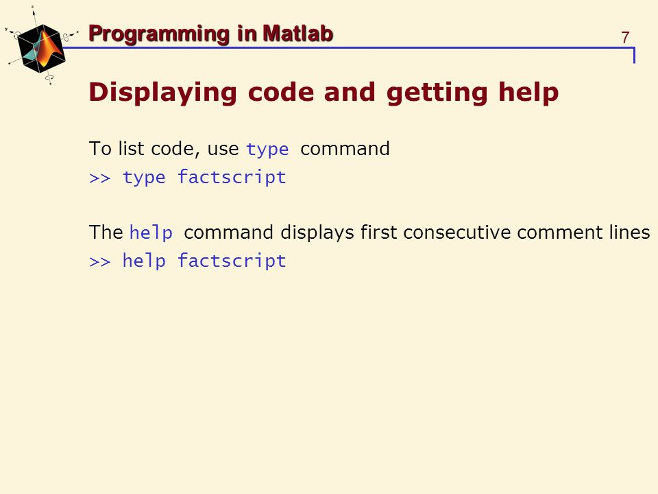 8 Programming in Matlab Functions Functions describe subprograms Take inputs, generate outputs Have local variables (invisible in global workspace) [output_arguments]= function_name(input_arguments) % Comment lines function [z]=factfun(n) % FACTFUN – Compute factorial % Z=FACTFUN(N) z = prod(1:n); function [z]=factfun(n) % FACTFUN – Compute factorial % Z=FACTFUN(N) z = prod(1:n); factfun.m >> y=factfun(10);
