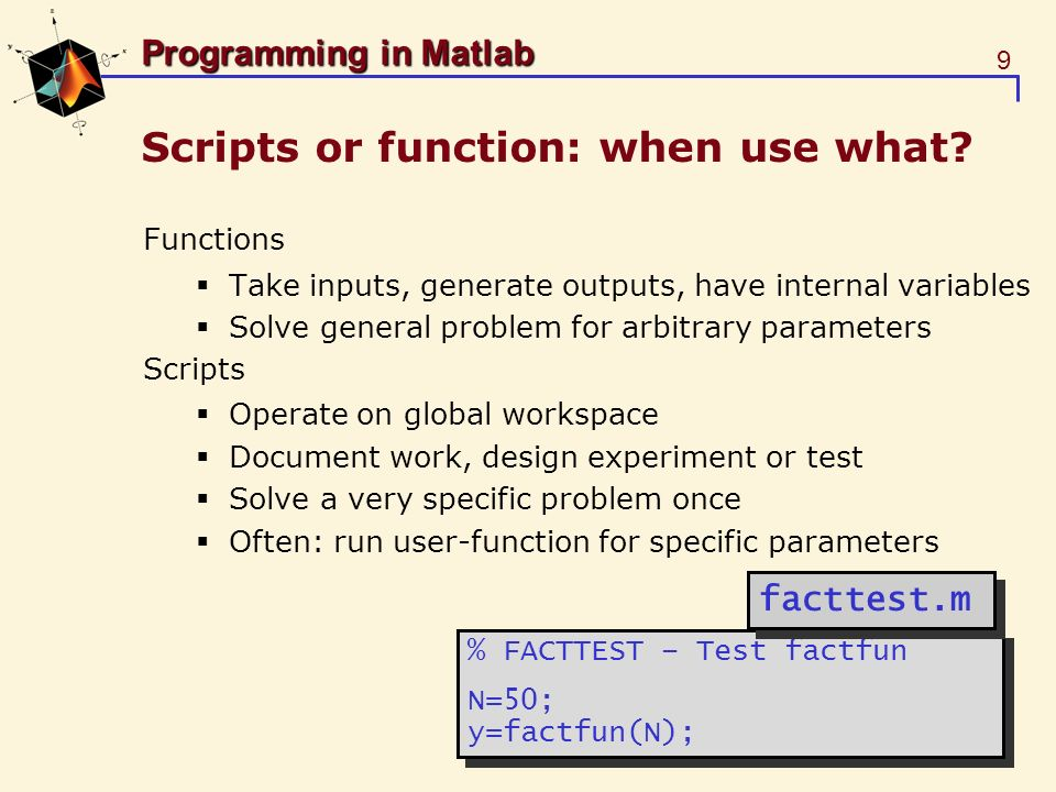 20 Programming in Matlab Function functions Can update newton.m >> [x,n]=newtonf(myfun,0,1e-3,10) function [x,n] = newtonf(fname,x0,tol,maxit) % NEWTON – Newtons method for solving equations % [x,n] = NEWTON(fname,x0,tol,maxit) x = x0; n = 0; done=0; while ~done, n = n + 1; [f,f_prime]=feval(fname,x); x_new = x – f/f_prime; done=(n>maxit) | ( abs(x_new-x)<tol ); x=x_new; end function [x,n] = newtonf(fname,x0,tol,maxit) % NEWTON – Newtons method for solving equations % [x,n] = NEWTON(fname,x0,tol,maxit) x = x0; n = 0; done=0; while ~done, n = n + 1; [f,f_prime]=feval(fname,x); x_new = x – f/f_prime; done=(n>maxit) | ( abs(x_new-x)<tol ); x=x_new; end newtonf.m