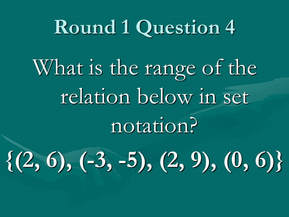 Round 1 Question 4 What is the range of the relation below in set notation? {(2, 6), (-3, -5), (2, 9), (0, 6)}