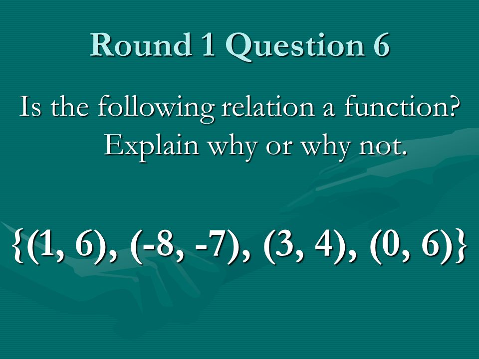 Round 1 Question 6 Is the following relation a function? Explain why or why not. {(1, 6), (-8, -7), (3, 4), (0, 6)}
