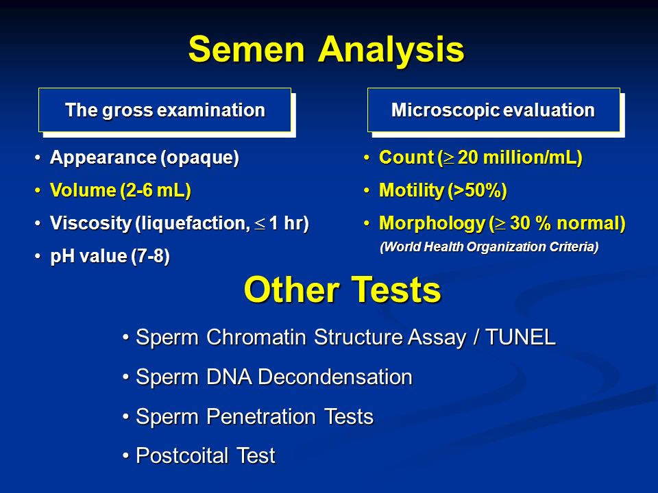 Semen Analysis The gross examination Microscopic evaluation Appearance (opaque)Appearance (opaque) Volume (2-6 mL)Volume (2-6 mL) Viscosity (liquefact