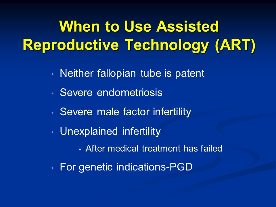 When to Use Assisted Reproductive Technology (ART) Neither fallopian tube is patent Severe endometriosis Severe male factor infertility Unexplained in