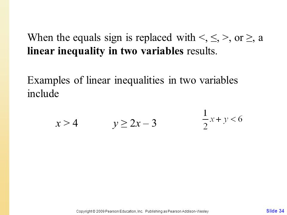 When the equals sign is replaced with, or, a linear inequality in two variables results. Examples of linear inequalities in two variables include x >