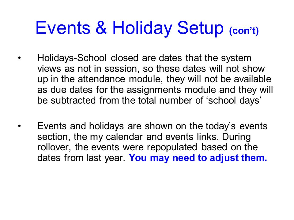 Events & Holiday Setup (cont) Holidays-School closed are dates that the system views as not in session, so these dates will not show up in the attendance module, they will not be available as due dates for the assignments module and they will be subtracted from the total number of school days Events and holidays are shown on the todays events section, the my calendar and events links.