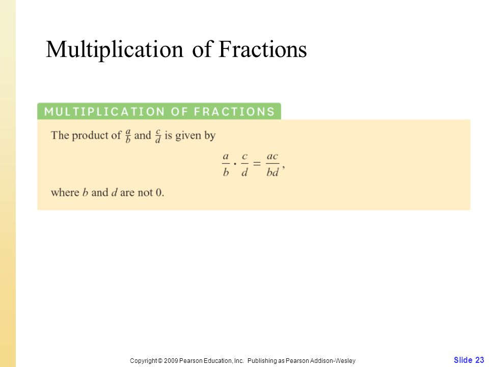 Multiplication of Fractions Slide 23 Copyright © 2009 Pearson Education, Inc. Publishing as Pearson Addison-Wesley