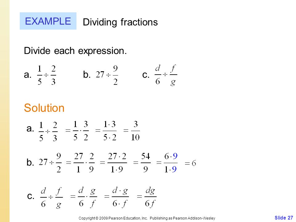 Slide 27 Copyright © 2009 Pearson Education, Inc. Publishing as Pearson Addison-Wesley EXAMPLE Solution Dividing fractions Divide each expression. a.
