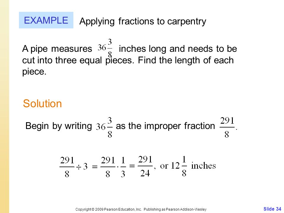 Slide 34 Copyright © 2009 Pearson Education, Inc. Publishing as Pearson Addison-Wesley EXAMPLE Solution Applying fractions to carpentry A pipe measure