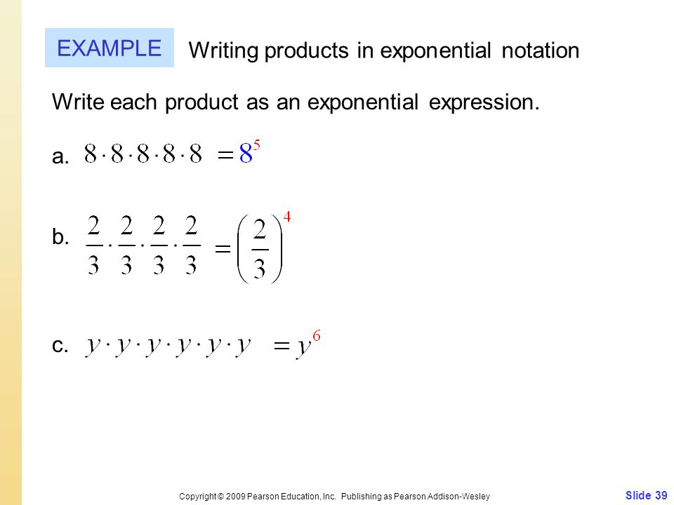 Slide 39 Copyright © 2009 Pearson Education, Inc. Publishing as Pearson Addison-Wesley EXAMPLE Writing products in exponential notation Write each pro