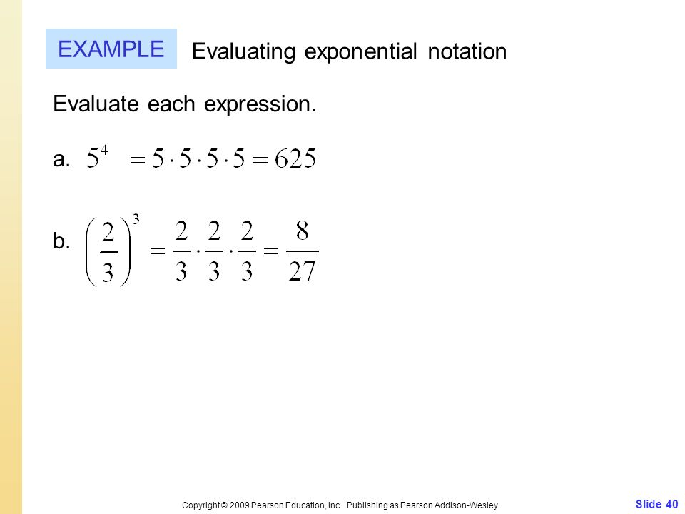 Slide 40 Copyright © 2009 Pearson Education, Inc. Publishing as Pearson Addison-Wesley EXAMPLE Evaluating exponential notation Evaluate each expressio