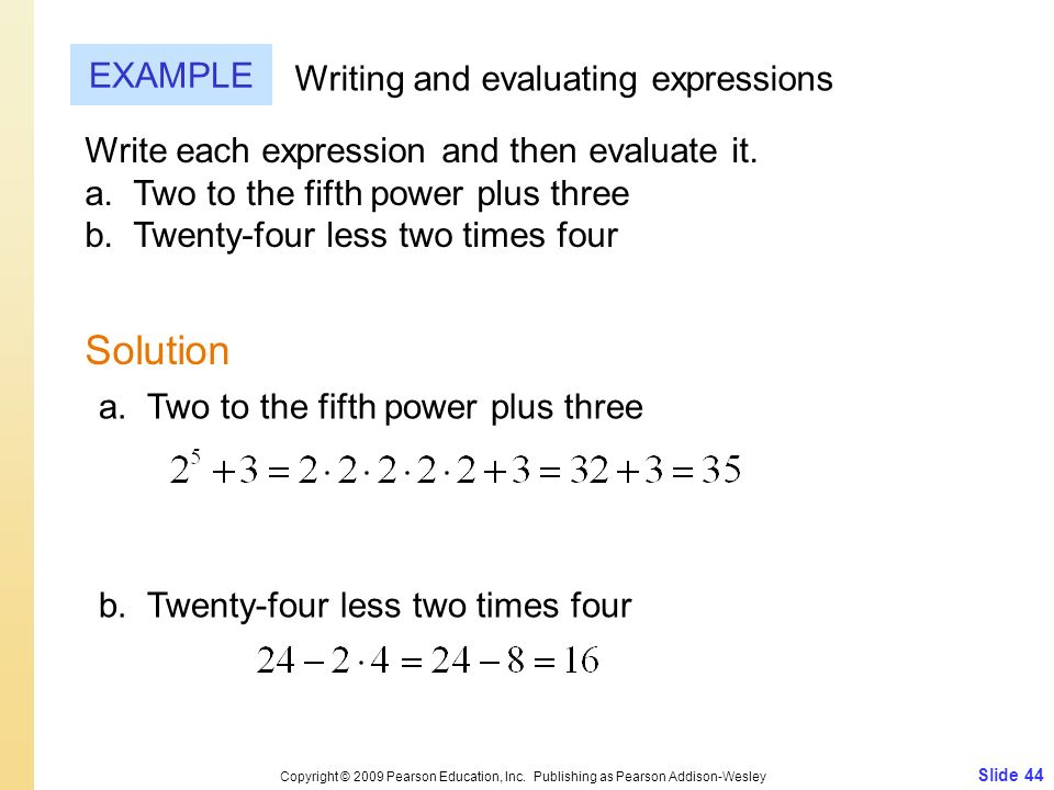 Slide 44 Copyright © 2009 Pearson Education, Inc. Publishing as Pearson Addison-Wesley EXAMPLE Solution Writing and evaluating expressions Write each