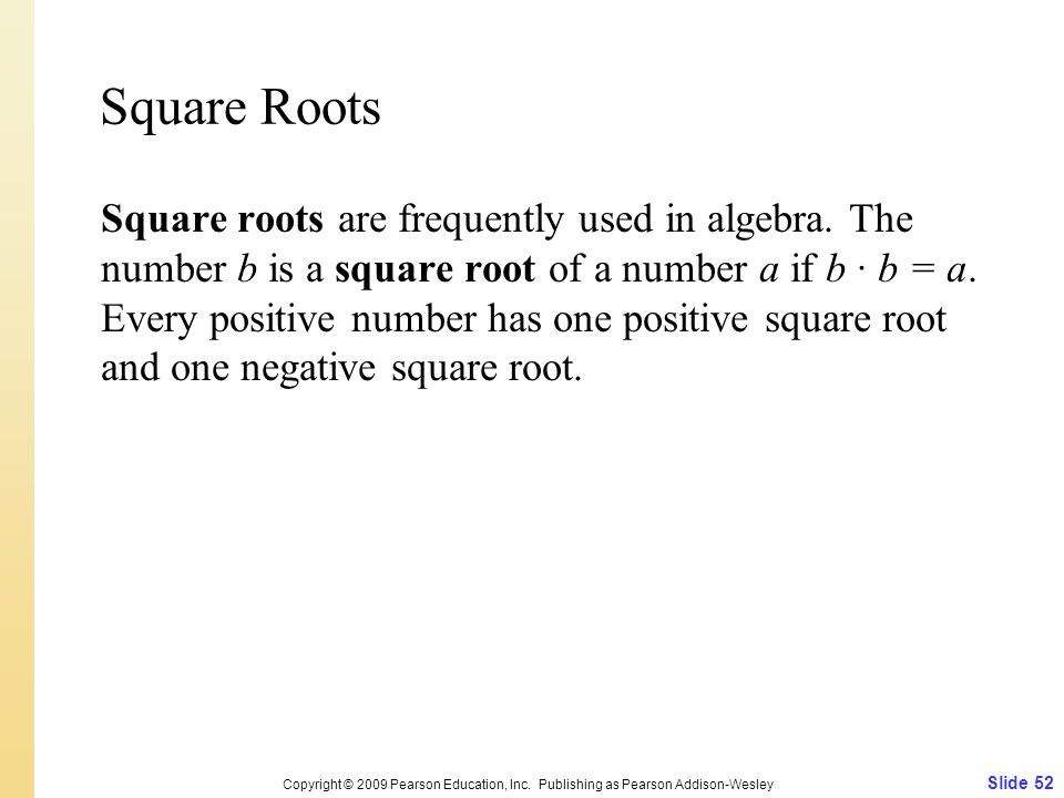 Square Roots Square roots are frequently used in algebra. The number b is a square root of a number a if b b = a. Every positive number has one positi