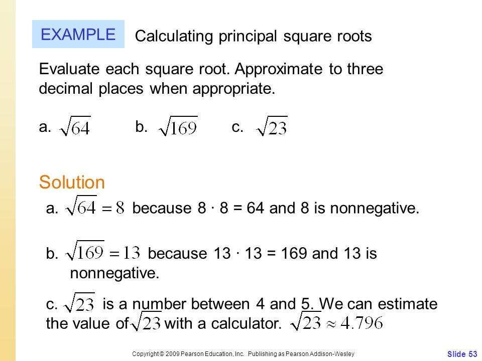 Slide 53 Copyright © 2009 Pearson Education, Inc. Publishing as Pearson Addison-Wesley EXAMPLE Solution Calculating principal square roots Evaluate ea