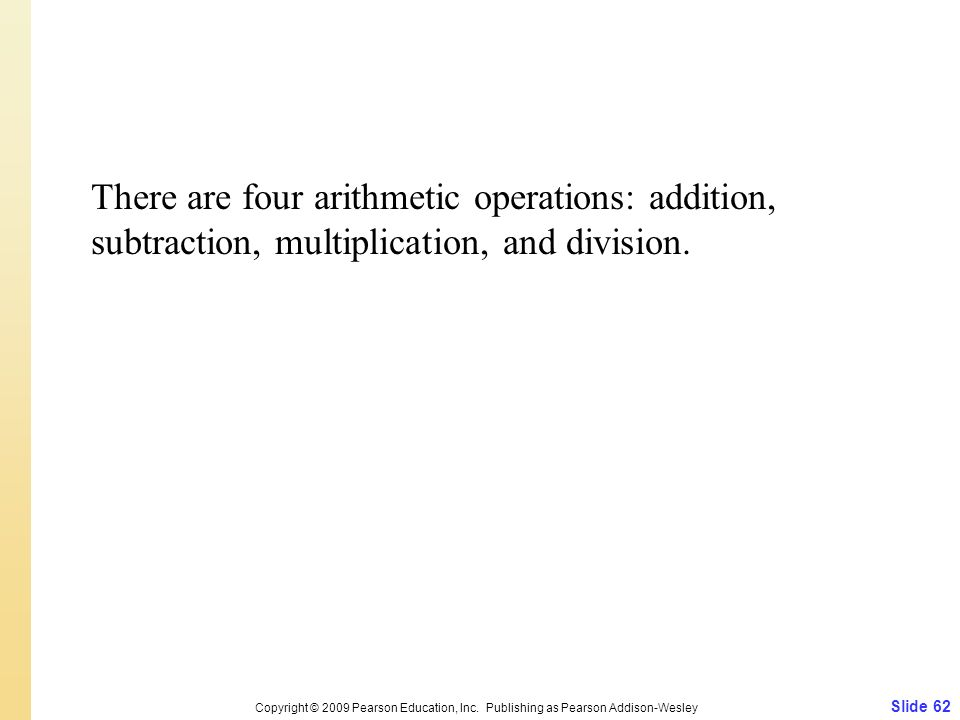 There are four arithmetic operations: addition, subtraction, multiplication, and division. Slide 62 Copyright © 2009 Pearson Education, Inc. Publishin