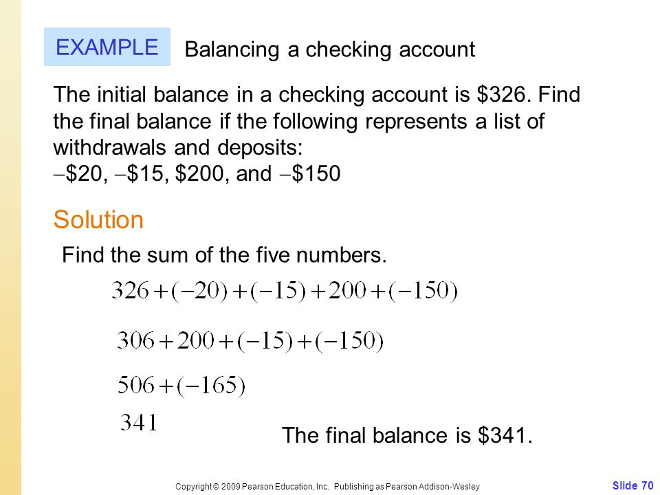Slide 70 Copyright © 2009 Pearson Education, Inc. Publishing as Pearson Addison-Wesley EXAMPLE Solution Balancing a checking account The initial balan