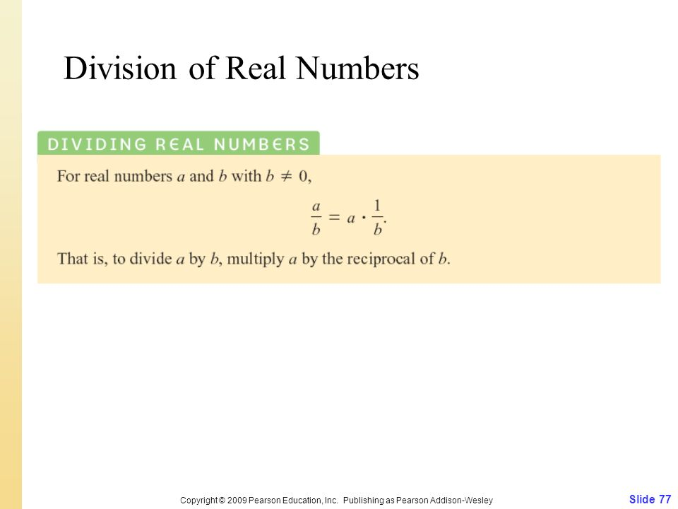 Division of Real Numbers Slide 77 Copyright © 2009 Pearson Education, Inc. Publishing as Pearson Addison-Wesley
