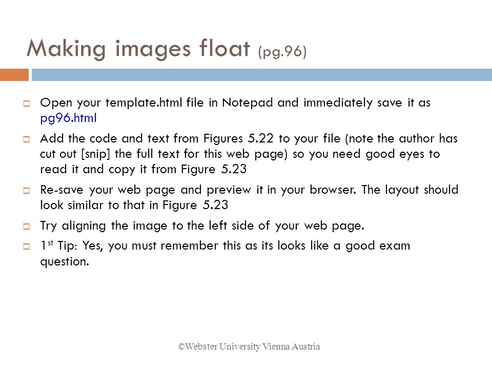 Open your template.html file in Notepad and immediately save it as pg96.html Add the code and text from Figures 5.22 to your file (note the author has cut out [snip] the full text for this web page) so you need good eyes to read it and copy it from Figure 5.23 Re-save your web page and preview it in your browser.