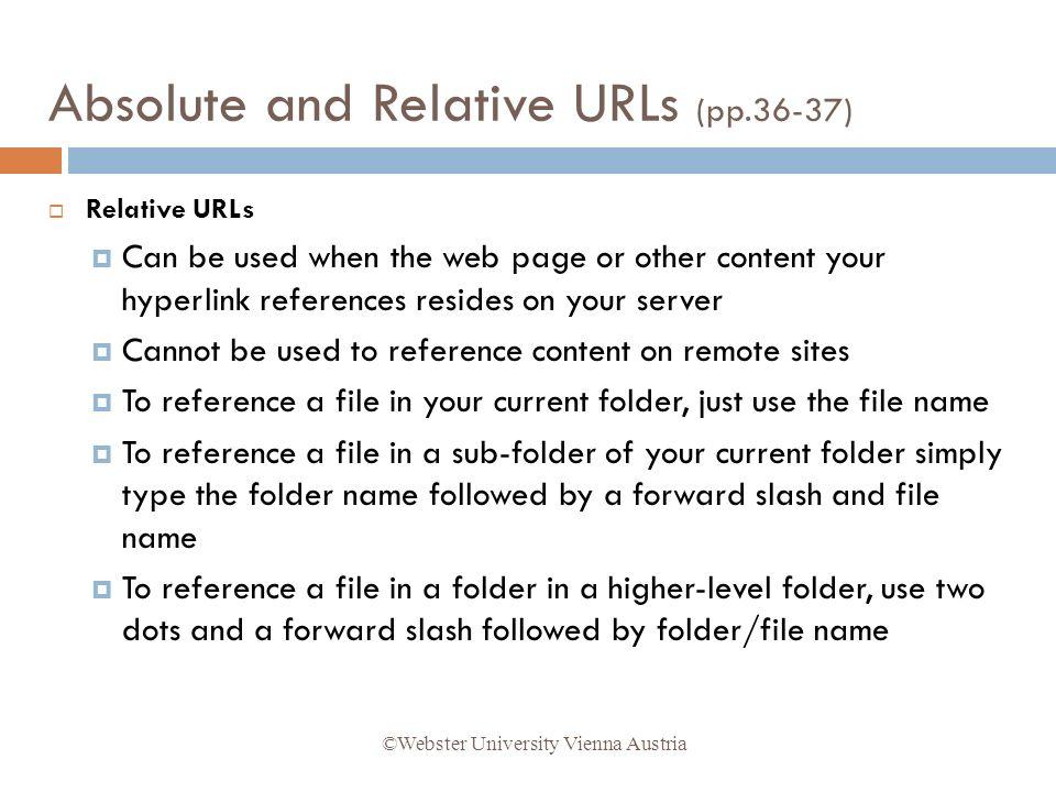 Relative URLs Can be used when the web page or other content your hyperlink references resides on your server Cannot be used to reference content on remote sites To reference a file in your current folder, just use the file name To reference a file in a sub-folder of your current folder simply type the folder name followed by a forward slash and file name To reference a file in a folder in a higher-level folder, use two dots and a forward slash followed by folder/file name ©Webster University Vienna Austria Absolute and Relative URLs (pp.36-37)
