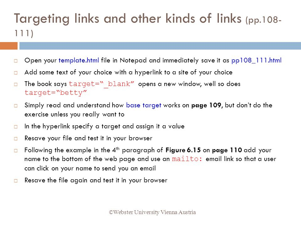 Open your template.html file in Notepad and immediately save it as pp108_111.html Add some text of your choice with a hyperlink to a site of your choice The book says target=_blank opens a new window, well so does target=betty Simply read and understand how base target works on page 109, but dont do the exercise unless you really want to In the hyperlink specify a target and assign it a value Resave your file and test it in your browser Following the example in the 4 th paragraph of Figure 6.15 on page 110 add your name to the bottom of the web page and use an mailto: email link so that a user can click on your name to send you an email Resave the file again and test it in your browser ©Webster University Vienna Austria Targeting links and other kinds of links (pp.108- 111)
