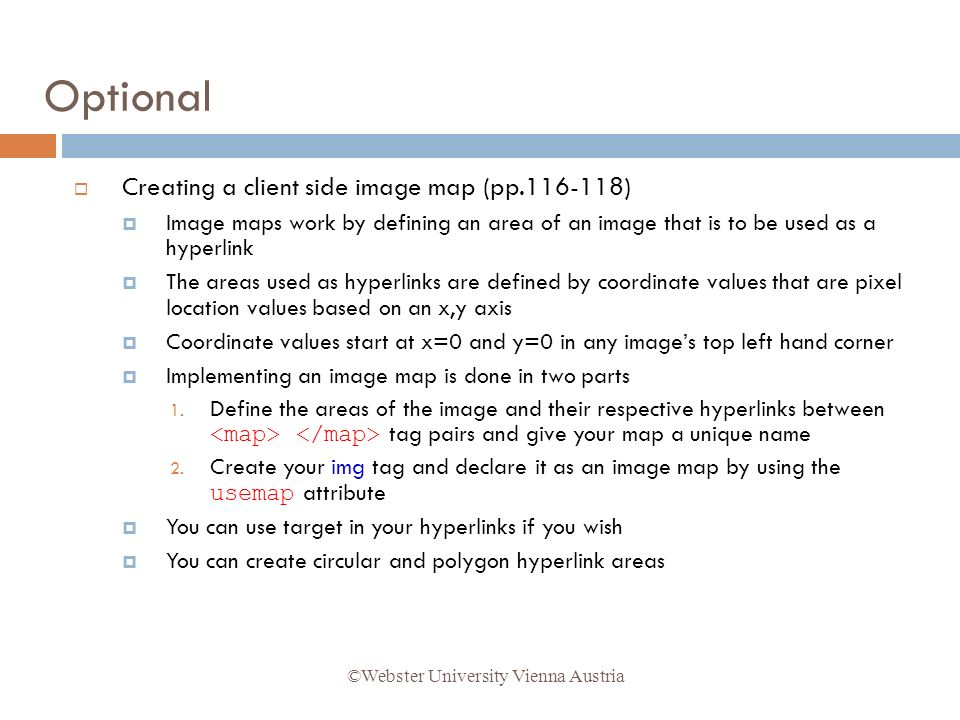 Creating a client side image map (pp.116-118) Image maps work by defining an area of an image that is to be used as a hyperlink The areas used as hyperlinks are defined by coordinate values that are pixel location values based on an x,y axis Coordinate values start at x=0 and y=0 in any images top left hand corner Implementing an image map is done in two parts 1.